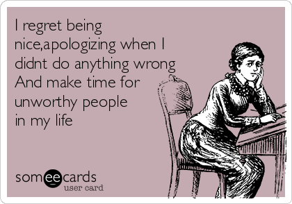 I regret being nice,apologizing when I didnt do anything wrong And make time for unworthy people in my life