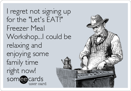 """I regret not signing up for the """"Let's EAT!"""" Freezer Meal Workshop...I could be relaxing and enjoying some family time right now!"""