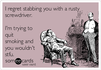 I regret stabbing you with a rusty screwdriver.  I'm trying to quit smoking and you wouldn't stfu.