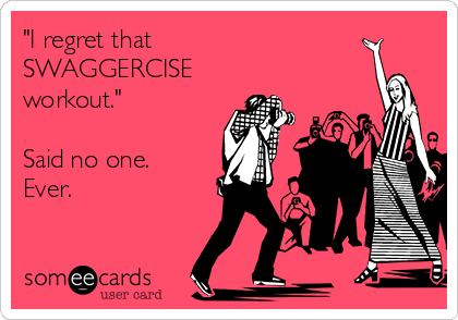 """I regret that SWAGGERCISE workout.""  Said no one. Ever."