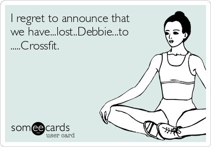 I regret to announce that we have...lost..Debbie...to .....Crossfit.