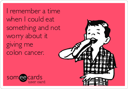 I remember a time when I could eat something and not worry about it giving me colon cancer.