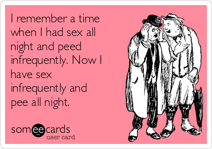 I remember a time when I had sex all night and peed infrequently. Now I have sex infrequently and pee all night.