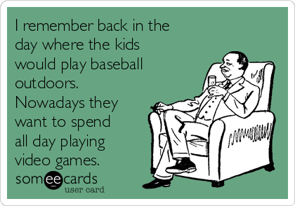 I remember back in the day where the kids would play baseball outdoors. Nowadays they want to spend all day playing video games.