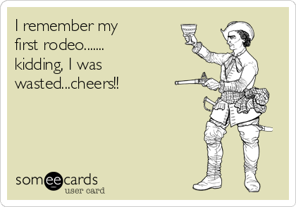 I remember my   first rodeo.......   kidding, I was wasted...cheers!!