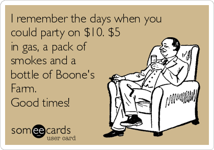 I remember the days when you could party on $10. $5 in gas, a pack of smokes and a bottle of Boone's Farm. Good times!