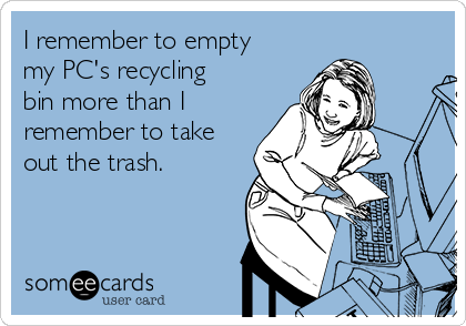 I remember to empty my PC's recycling bin more than I remember to take out the trash.