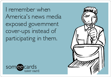 I remember when America's news media exposed government cover-ups instead of participating in them.
