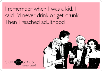 I remember when I was a kid, I said I'd never drink or get drunk. Then I reached adulthood!