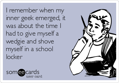 I remember when my inner geek emerged, it was about the time I had to give myself a wedgie and shove myself in a school locker