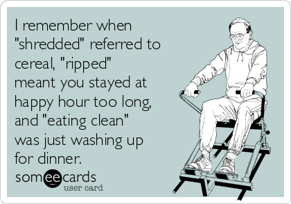 """I remember when """"shredded"""" referred to cereal, """"ripped"""" meant you stayed at happy hour too long, and """"eating clean"""" was just washing up for dinner."""