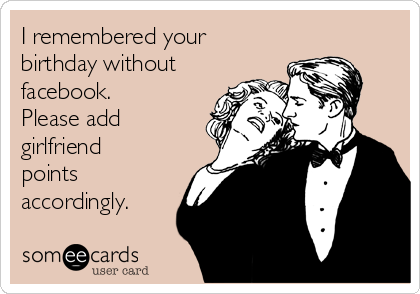 I remembered your birthday without facebook. Please add  girlfriend points accordingly.