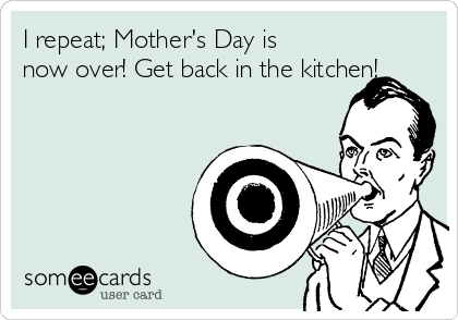 I repeat; Mother's Day is  now over! Get back in the kitchen!