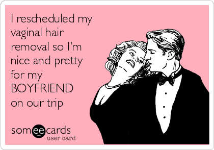I rescheduled my vaginal hair removal so I'm nice and pretty for my BOYFRIEND on our trip