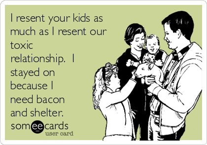 I resent your kids as much as I resent our toxic relationship.  I stayed on because I need bacon and shelter.