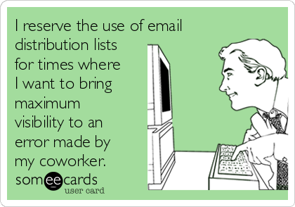 I reserve the use of email distribution lists for times where I want to bring   maximum visibility to an error made by my coworker.