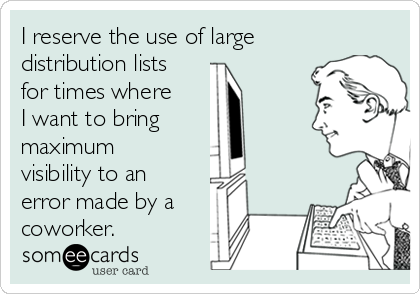 I reserve the use of large distribution lists for times where I want to bring   maximum visibility to an error made by a coworker.
