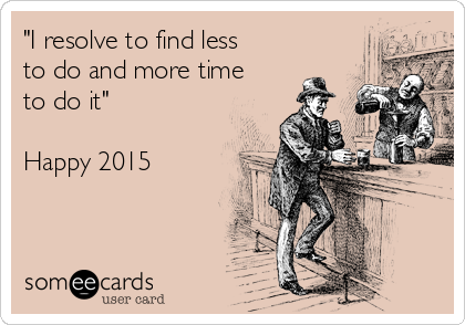 """""""I resolve to find less to do and more time to do it""""  Happy 2015"""