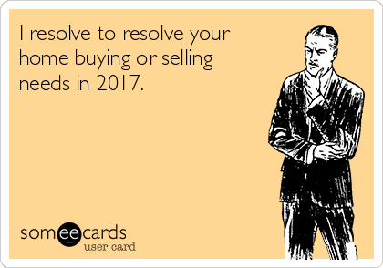 I resolve to resolve your home buying or selling needs in 2017.