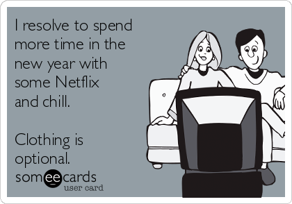 I resolve to spend more time in the new year with some Netflix and chill.   Clothing is optional.