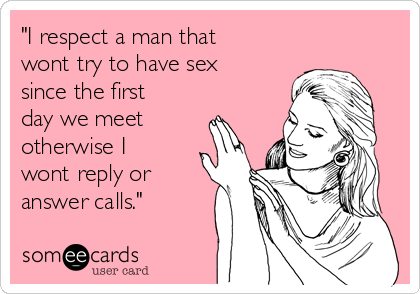 """""""I respect a man that wont try to have sex since the first day we meet otherwise I wont reply or answer calls."""""""