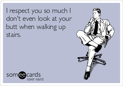 I respect you so much I don't even look at your butt when walking up stairs.