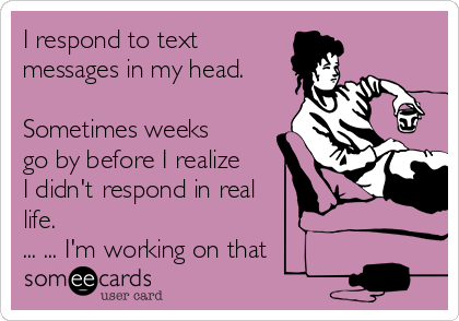 I respond to text messages in my head.  Sometimes weeks go by before I realize I didn't respond in real life.  ... ... I'm working on that