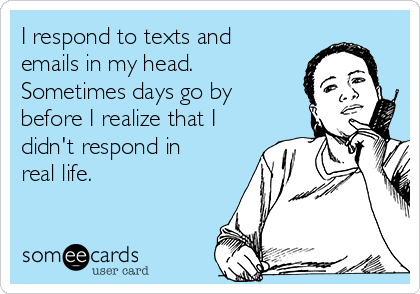 I respond to texts and emails in my head. Sometimes days go by before I realize that I didn't respond in real life.
