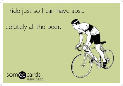 I ride just so I can have abs...  ..olutely all the beer.