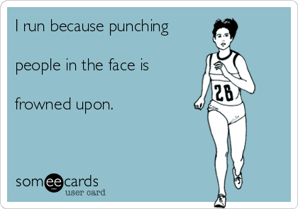 I run because punching  people in the face is  frowned upon.