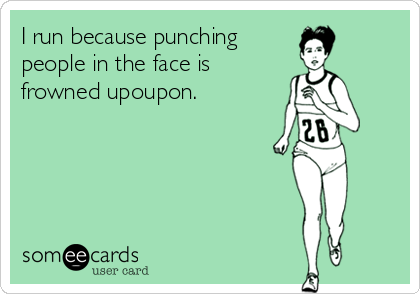 I run because punching people in the face is  frowned upoupon.