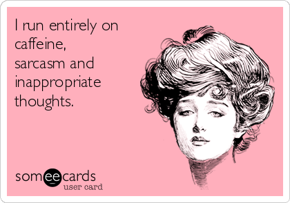 I run entirely on caffeine, sarcasm and inappropriate thoughts.