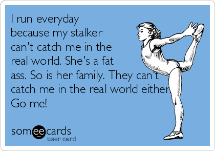 I run everyday because my stalker can't catch me in the real world. She's a fat ass. So is her family. They can't catch me in the real world either. Go me!