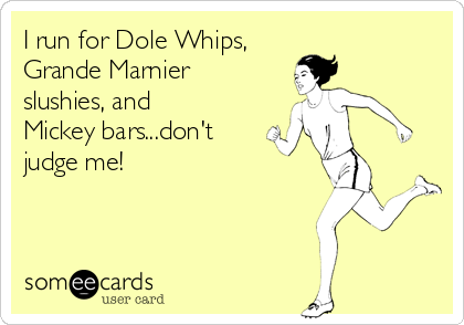 I run for Dole Whips, Grande Marnier slushies, and Mickey bars...don't judge me!