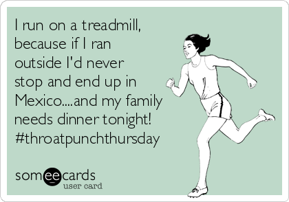 I run on a treadmill,  because if I ran outside I'd never stop and end up in Mexico....and my family needs dinner tonight! #throatpunchthursday