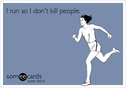 I run so I don't kill people.