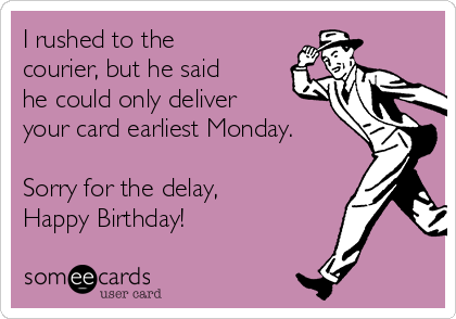 I rushed to the courier, but he said he could only deliver your card earliest Monday.  Sorry for the delay, Happy Birthday!