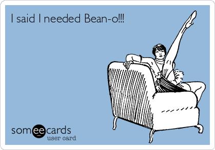 I said I needed Bean-o!!!
