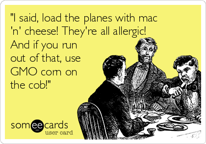"""I said, load the planes with mac 'n' cheese! They're all allergic! And if you run out of that, use GMO corn on the cob!"""