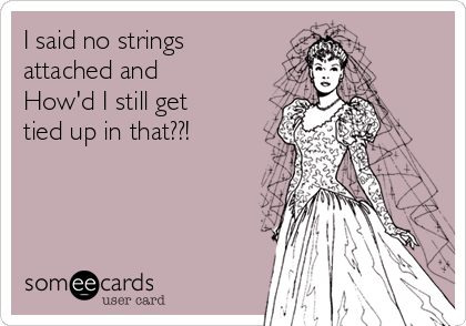 I said no strings attached and How'd I still get tied up in that??!