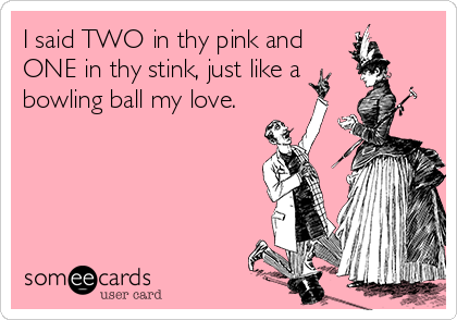 I said TWO in thy pink and ONE in thy stink, just like a bowling ball my love.