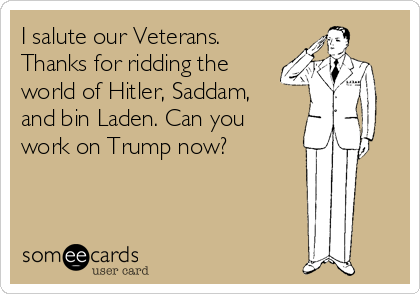 I salute our Veterans. Thanks for ridding the world of Hitler, Saddam, and bin Laden. Can you work on Trump now?