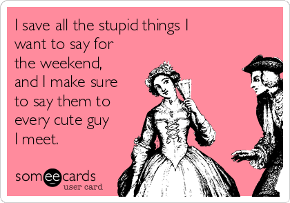 I save all the stupid things I want to say for the weekend, and I make sure to say them to every cute guy I meet.