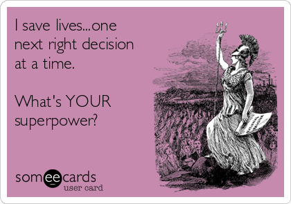 I save lives...one next right decision at a time.  What's YOUR superpower?