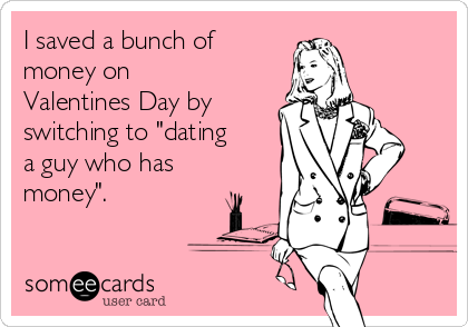 "I saved a bunch of money on Valentines Day by switching to ""dating a guy who has money""."