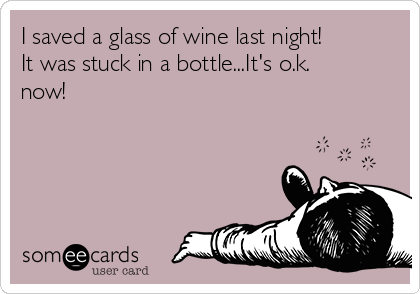 I saved a glass of wine last night! It was stuck in a bottle...It's o.k. now!