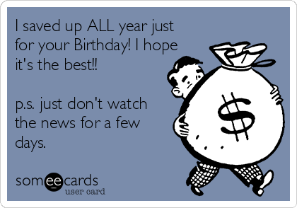 I saved up ALL year just for your Birthday! I hope it's the best!!  p.s. just don't watch the news for a few days.