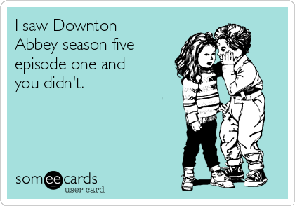 I saw Downton Abbey season five episode one and you didn't.
