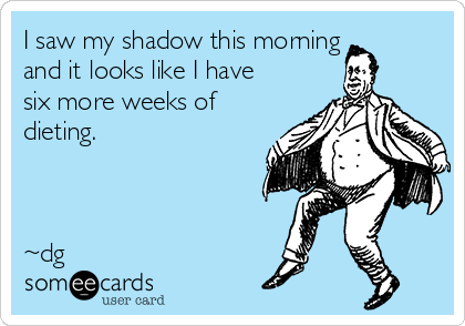I saw my shadow this morning and it looks like I have six more weeks of dieting.    ~dg
