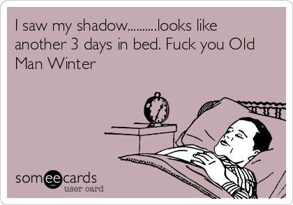 I saw my shadow..........looks like another 3 days in bed. Fuck you Old Man Winter